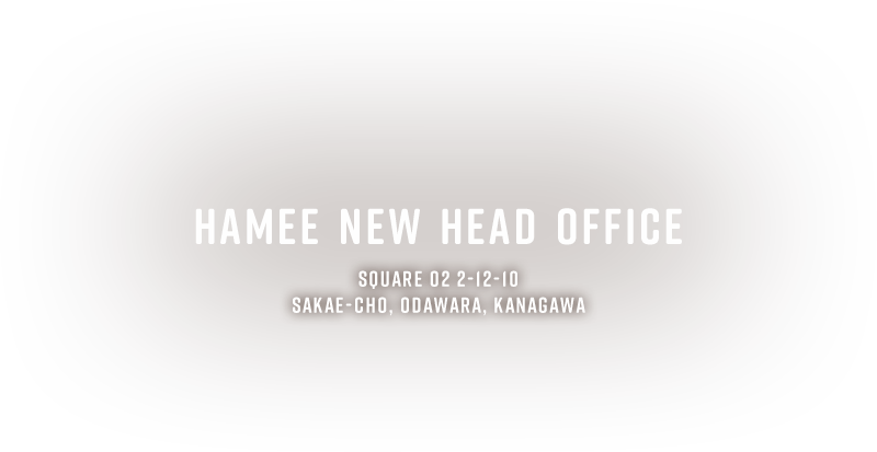 HAMEE NEW HEAD OFFICE SQUARE O2 2-12-10 SAKAE-CHO, ODAWARA, KANAGAWA